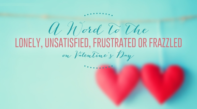 A Word to the Lonely, Unsatisfied, Frustrated or Frazzled on Valentine's Day